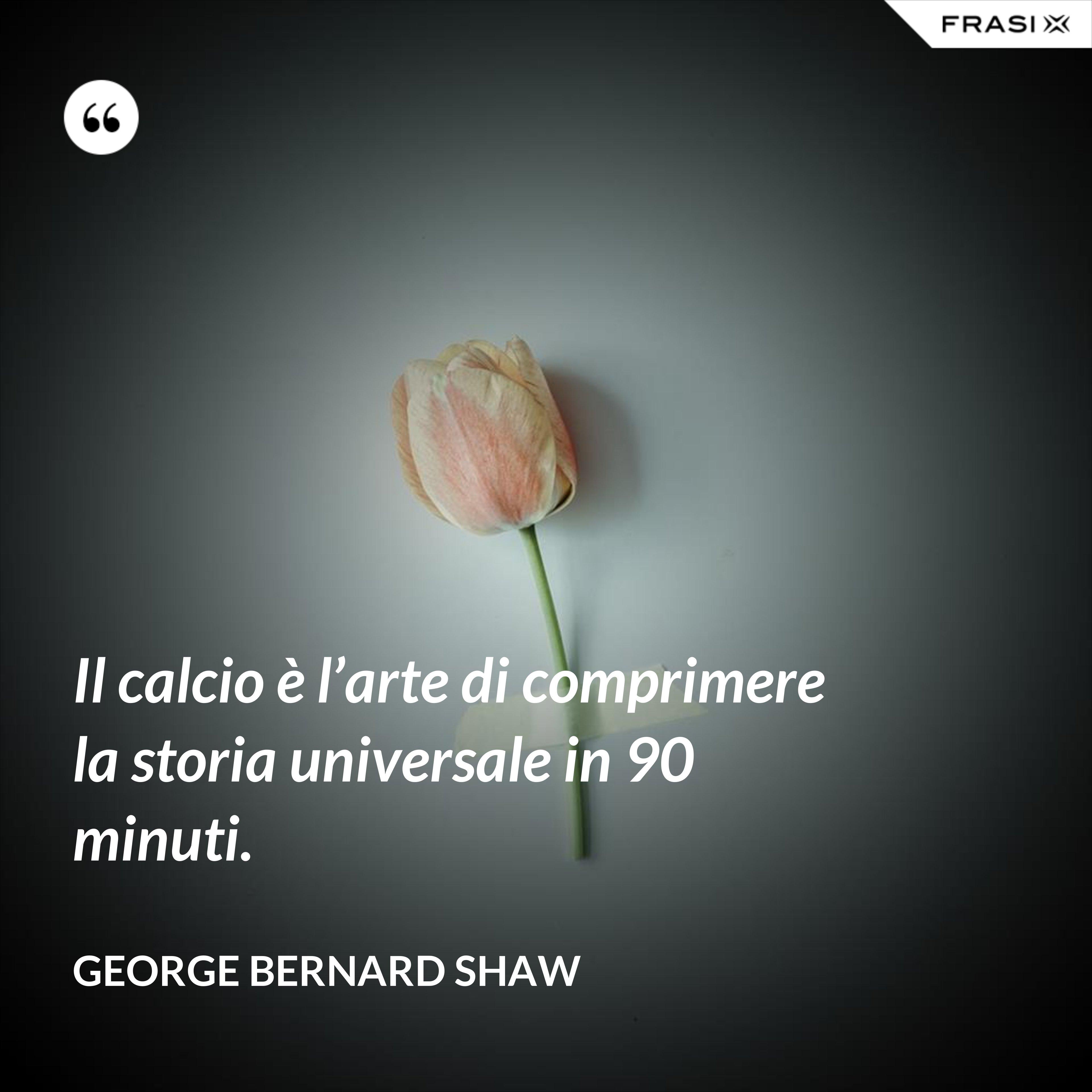 Il calcio è l'arte di comprimere la storia universale in 90 minuti. - George Bernard Shaw