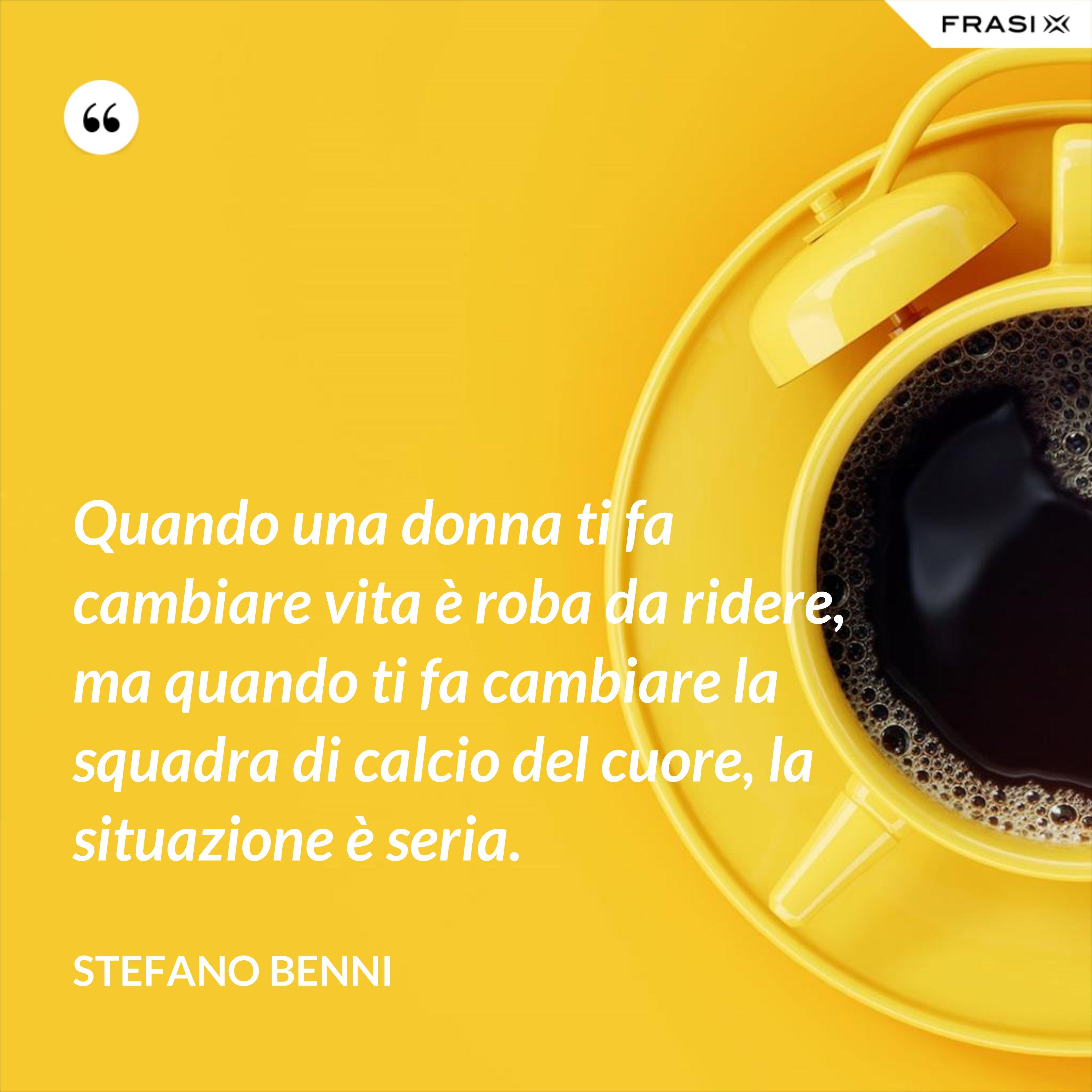 Quando una donna ti fa cambiare vita è roba da ridere, ma quando ti fa cambiare la squadra di calcio del cuore, la situazione è seria. - Stefano Benni