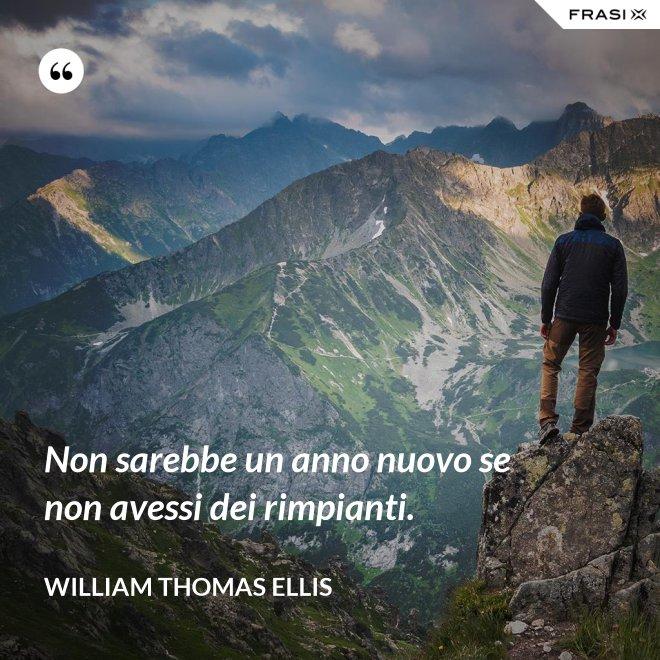 Non sarebbe un anno nuovo se non avessi dei rimpianti. - William Thomas Ellis