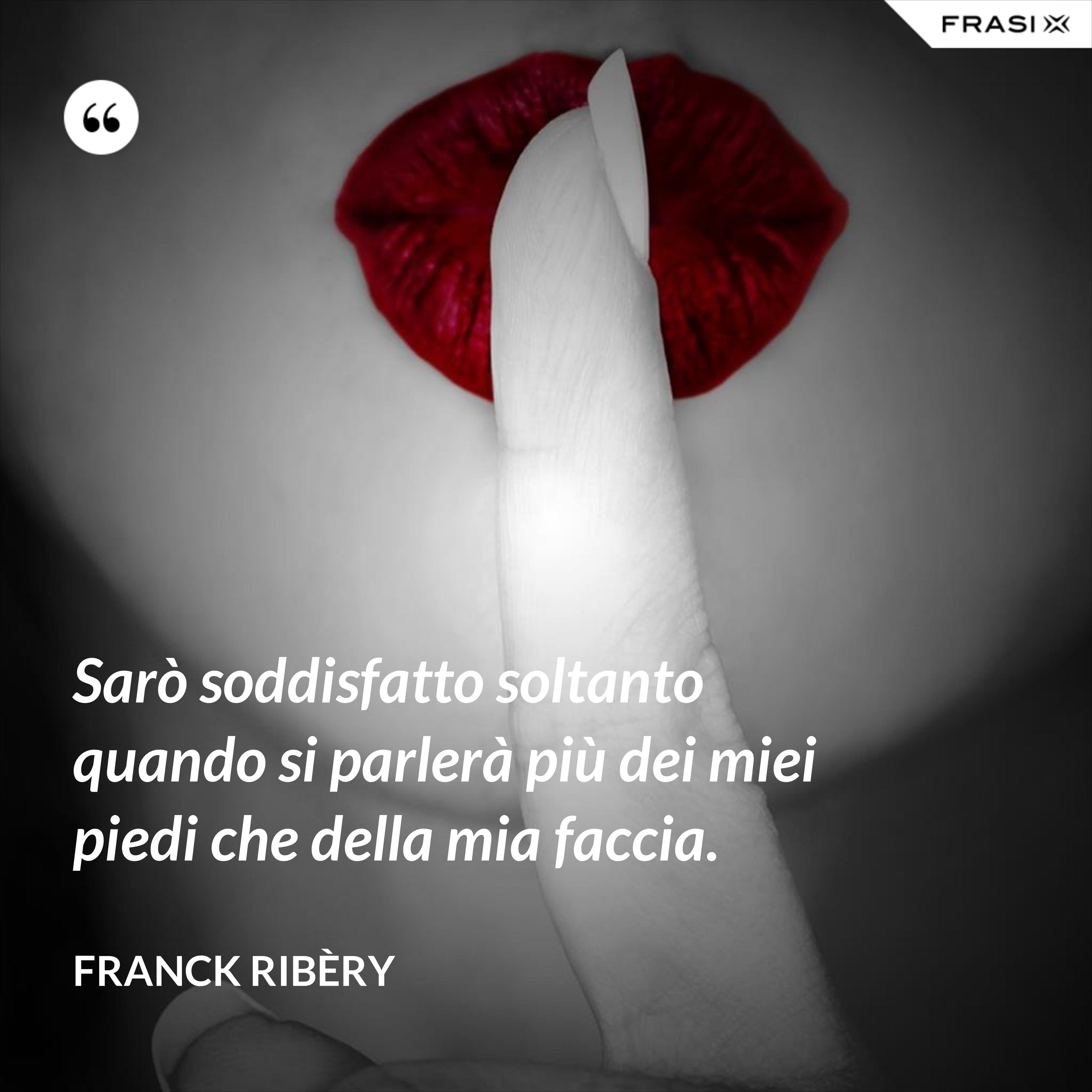 Sarò soddisfatto soltanto quando si parlerà più dei miei piedi che della mia faccia. - Franck Ribèry
