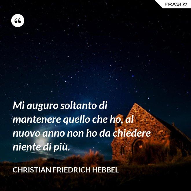 Mi auguro soltanto di mantenere quello che ho, al nuovo anno non ho da chiedere niente di più. - Christian Friedrich Hebbel