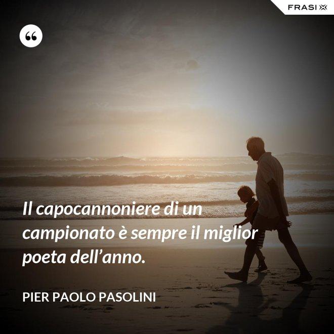 Il capocannoniere di un campionato è sempre il miglior poeta dell'anno. - Pier Paolo Pasolini