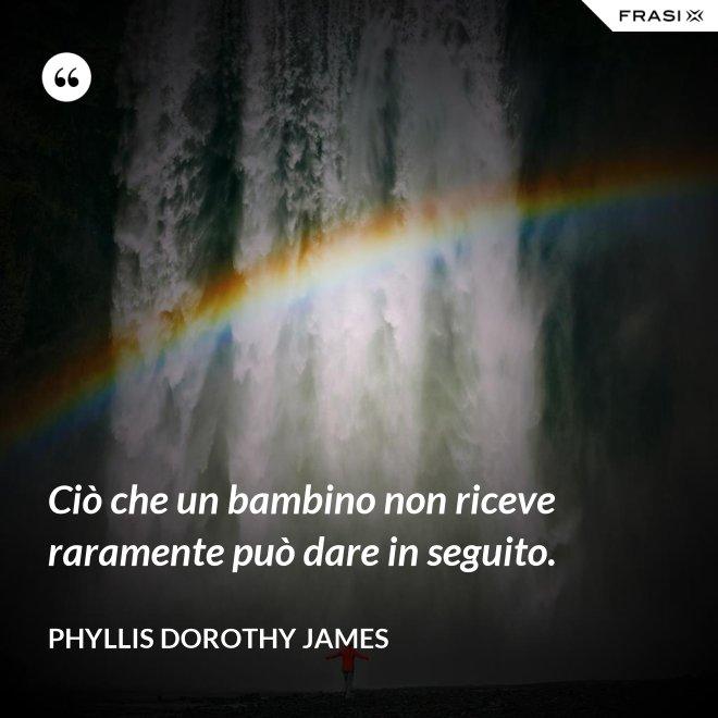 Ciò che un bambino non riceve raramente può dare in seguito. - Phyllis Dorothy James