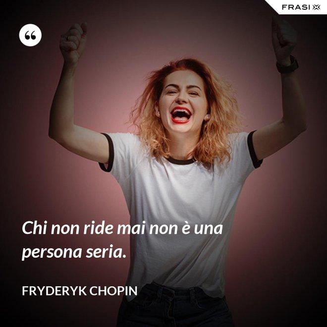 Chi non ride mai non è una persona seria. - Fryderyk Chopin