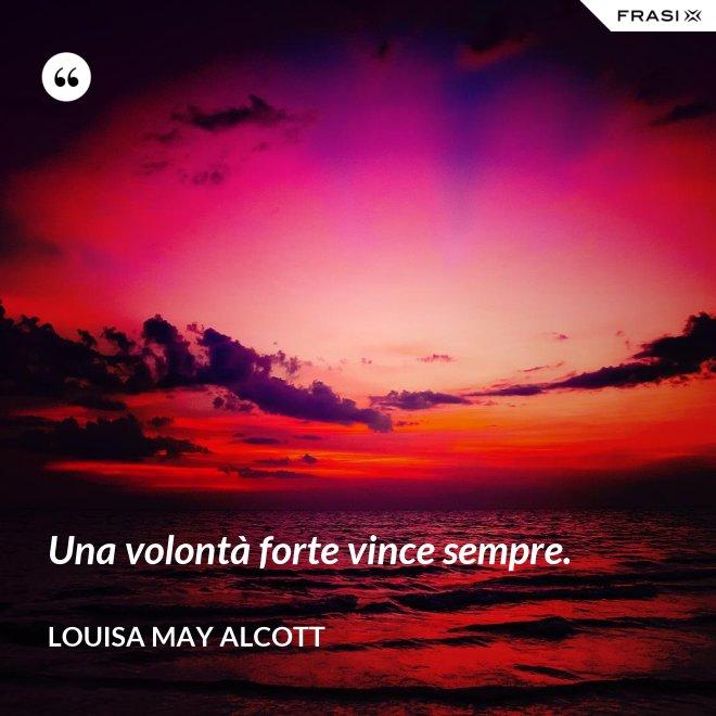 Una volontà forte vince sempre. - Louisa May Alcott