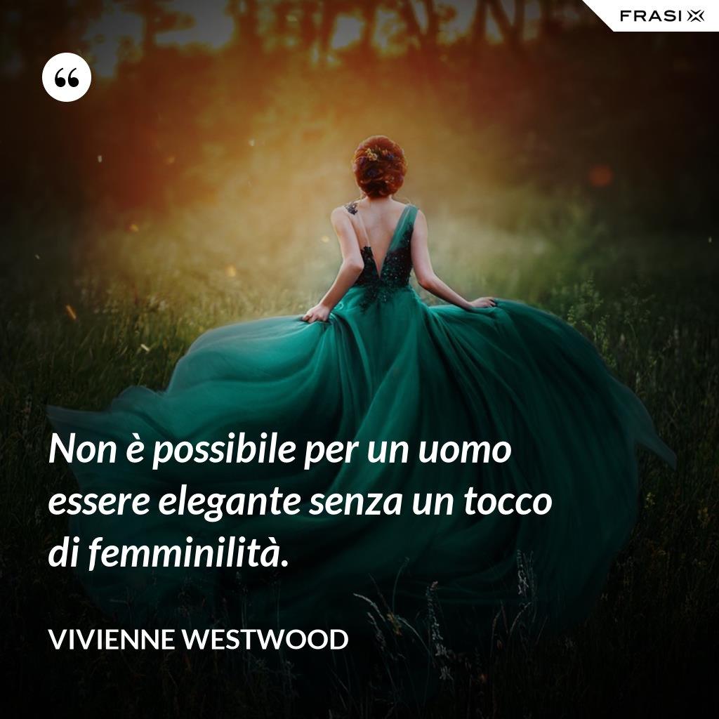 Non è possibile per un uomo essere elegante senza un tocco di femminilità. - Vivienne Westwood