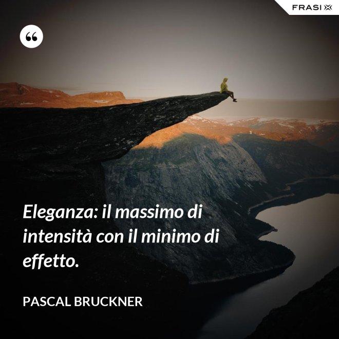 Eleganza: il massimo di intensità con il minimo di effetto. - Pascal Bruckner