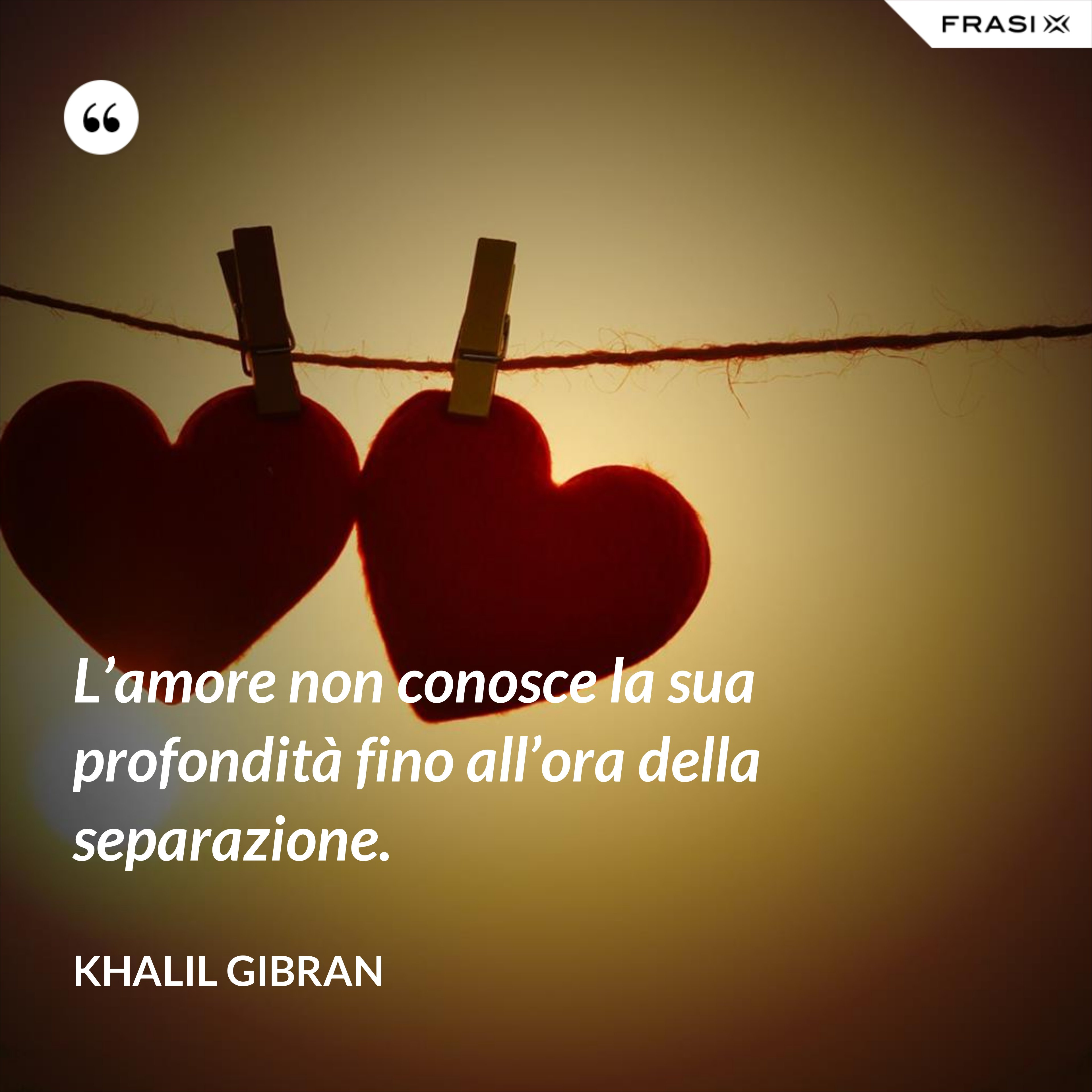 L'amore non conosce la sua profondità fino all'ora della separazione. - Khalil Gibran