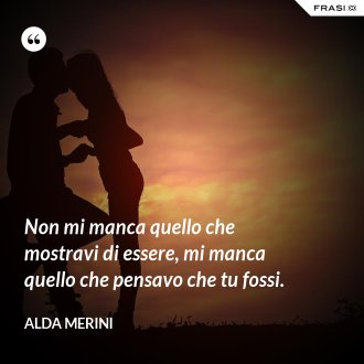 Non mi manca quello che mostravi di essere, mi manca quello che pensavo che tu fossi. - Alda Merini