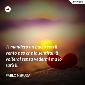Ti manderò un bacio con il vento e so che lo sentirai, ti volterai senza vedermi ma io sarò li. - Pablo Neruda