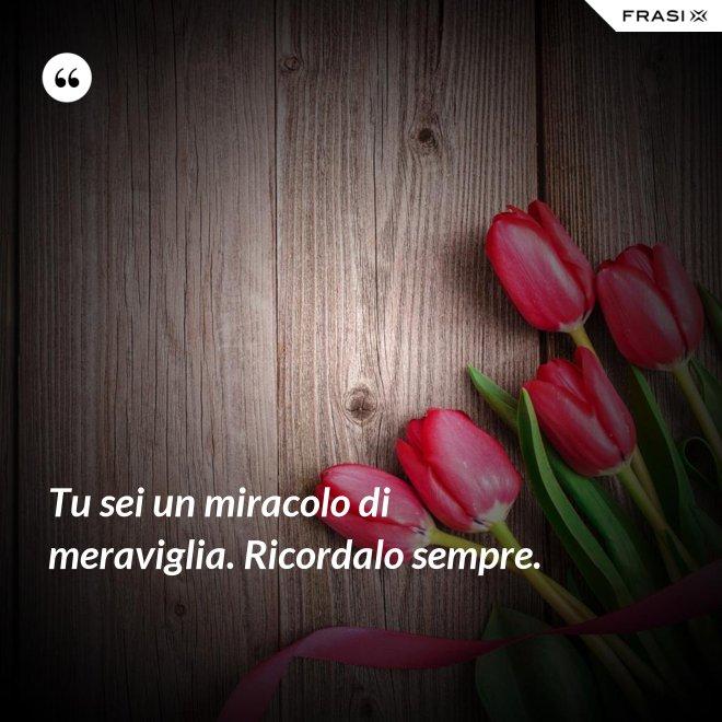 Tu sei un miracolo di meraviglia. Ricordalo sempre. - Anonimo