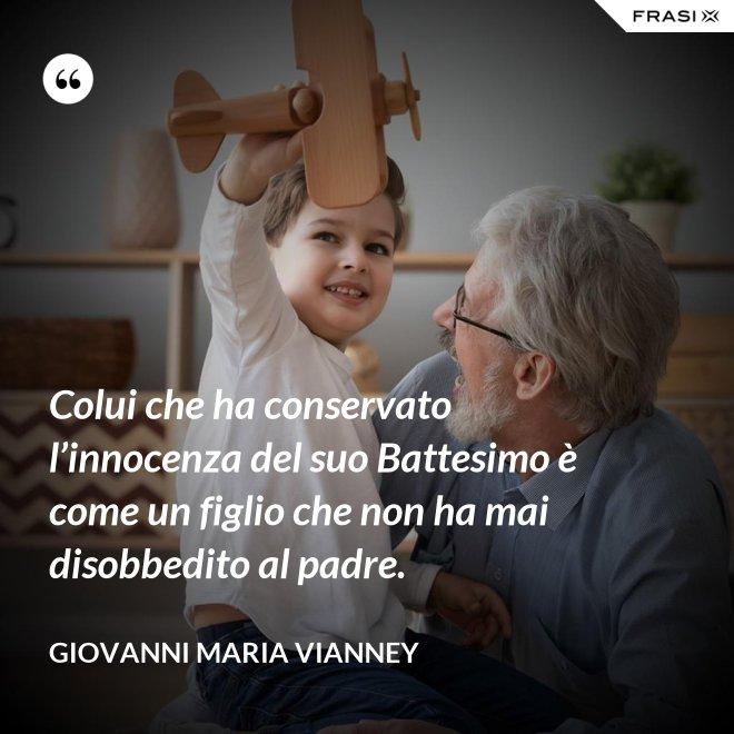 Colui che ha conservato l'innocenza del suo Battesimo è come un figlio che non ha mai disobbedito al padre. - Giovanni Maria Vianney