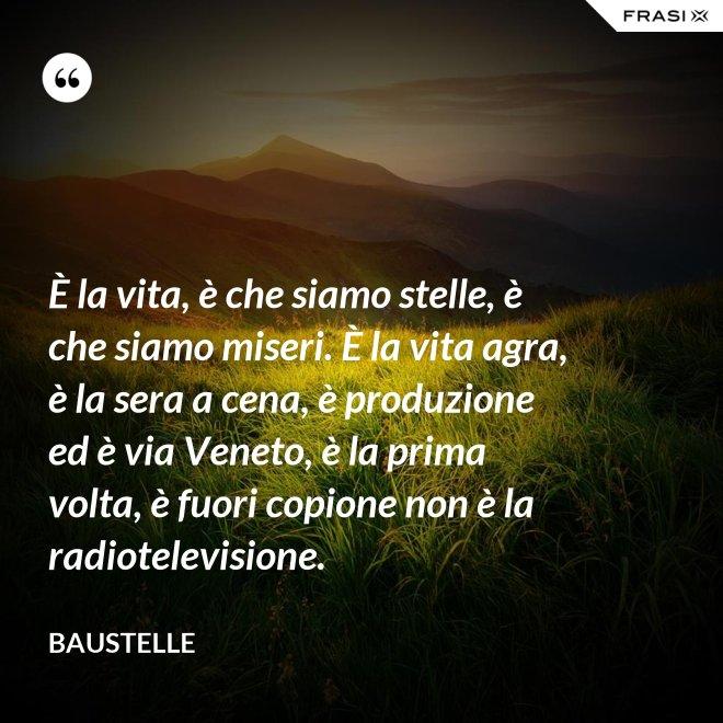 È la vita, è che siamo stelle, è che siamo miseri. È la vita agra, è la sera a cena, è produzione ed è via Veneto, è la prima volta, è fuori copione non è la radiotelevisione. - Baustelle