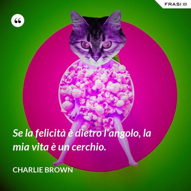 Se la felicità è dietro l'angolo, la mia vita è un cerchio. - Charlie Brown