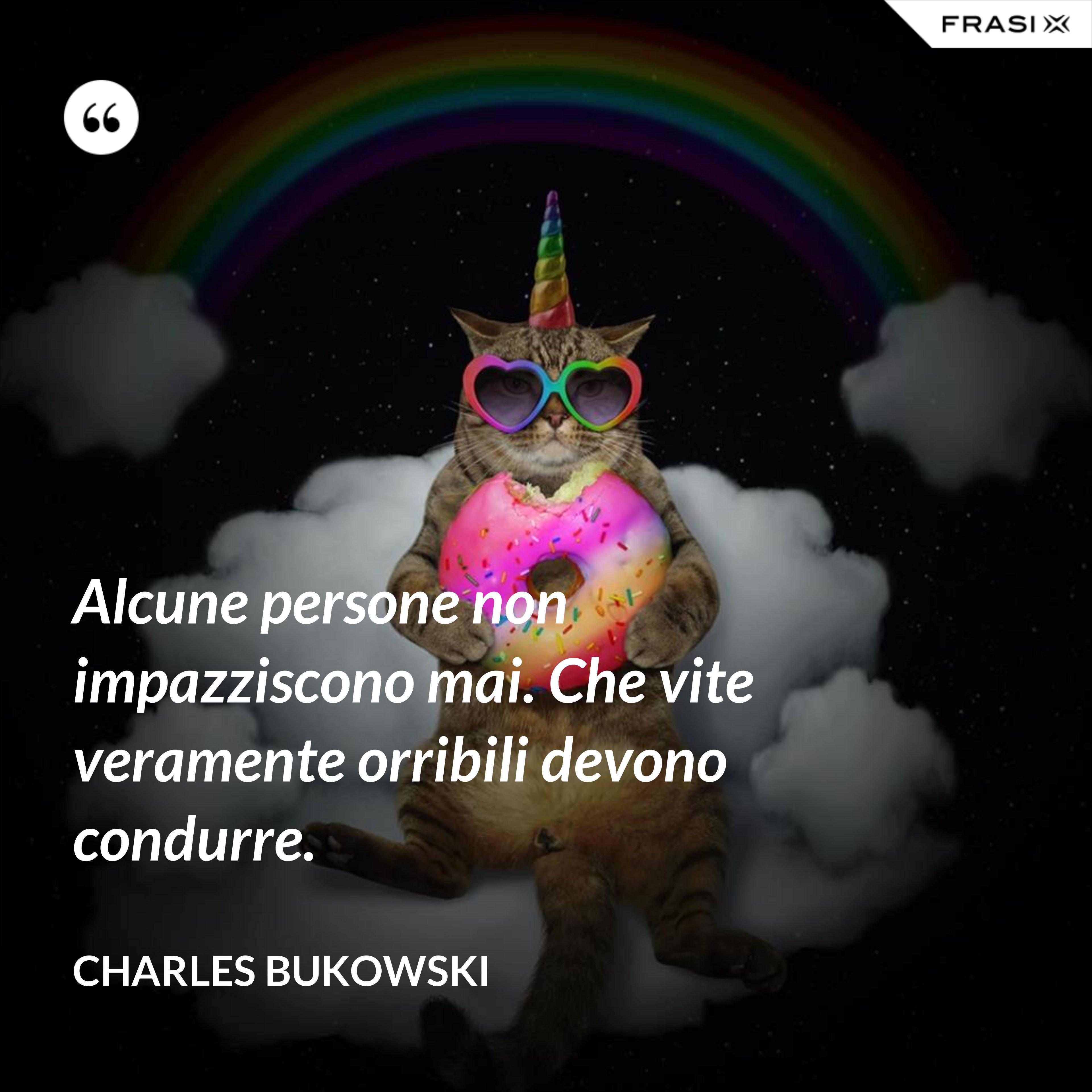Alcune persone non impazziscono mai. Che vite veramente orribili devono condurre. - Charles Bukowski