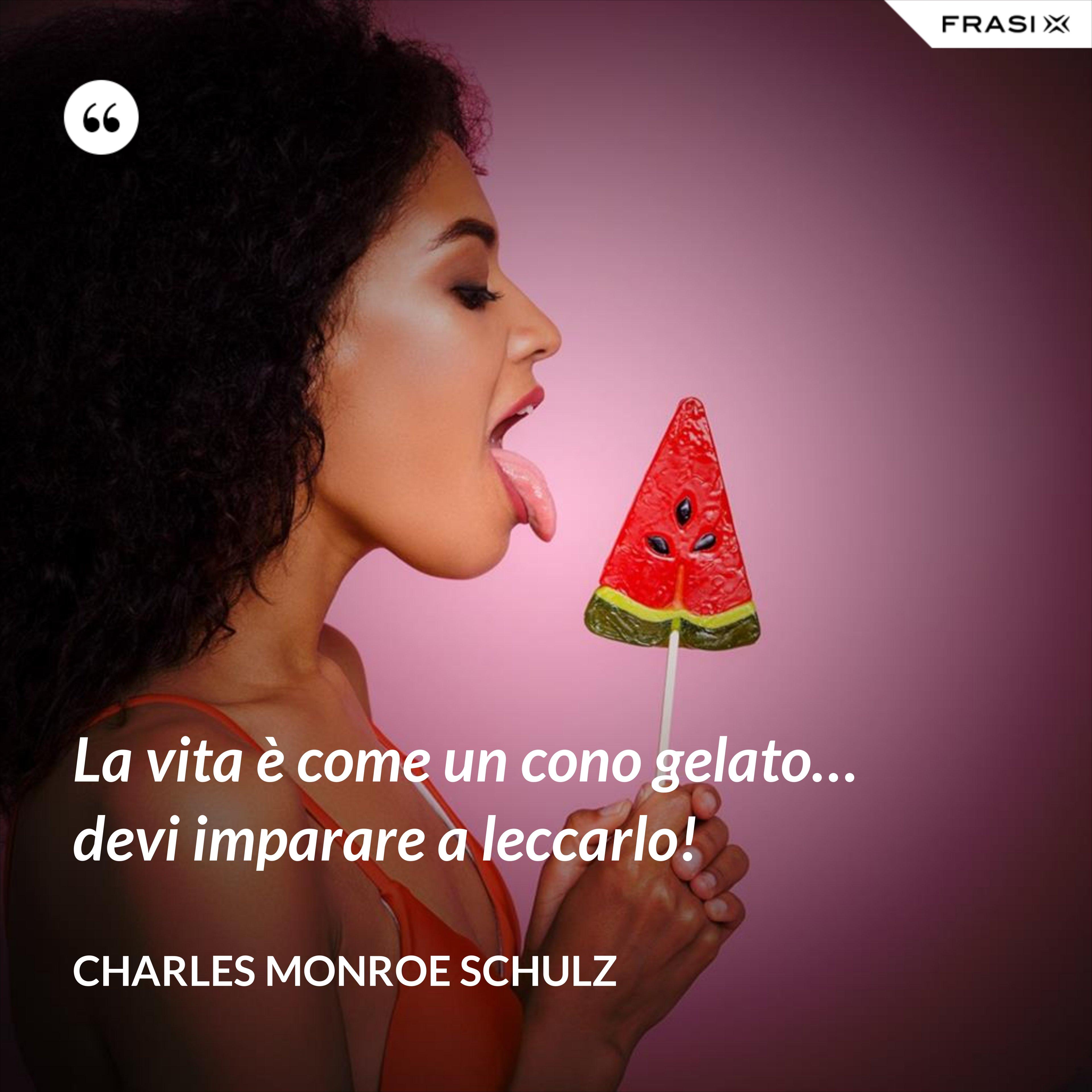 La vita è come un cono gelato… devi imparare a leccarlo! - Charles Monroe Schulz