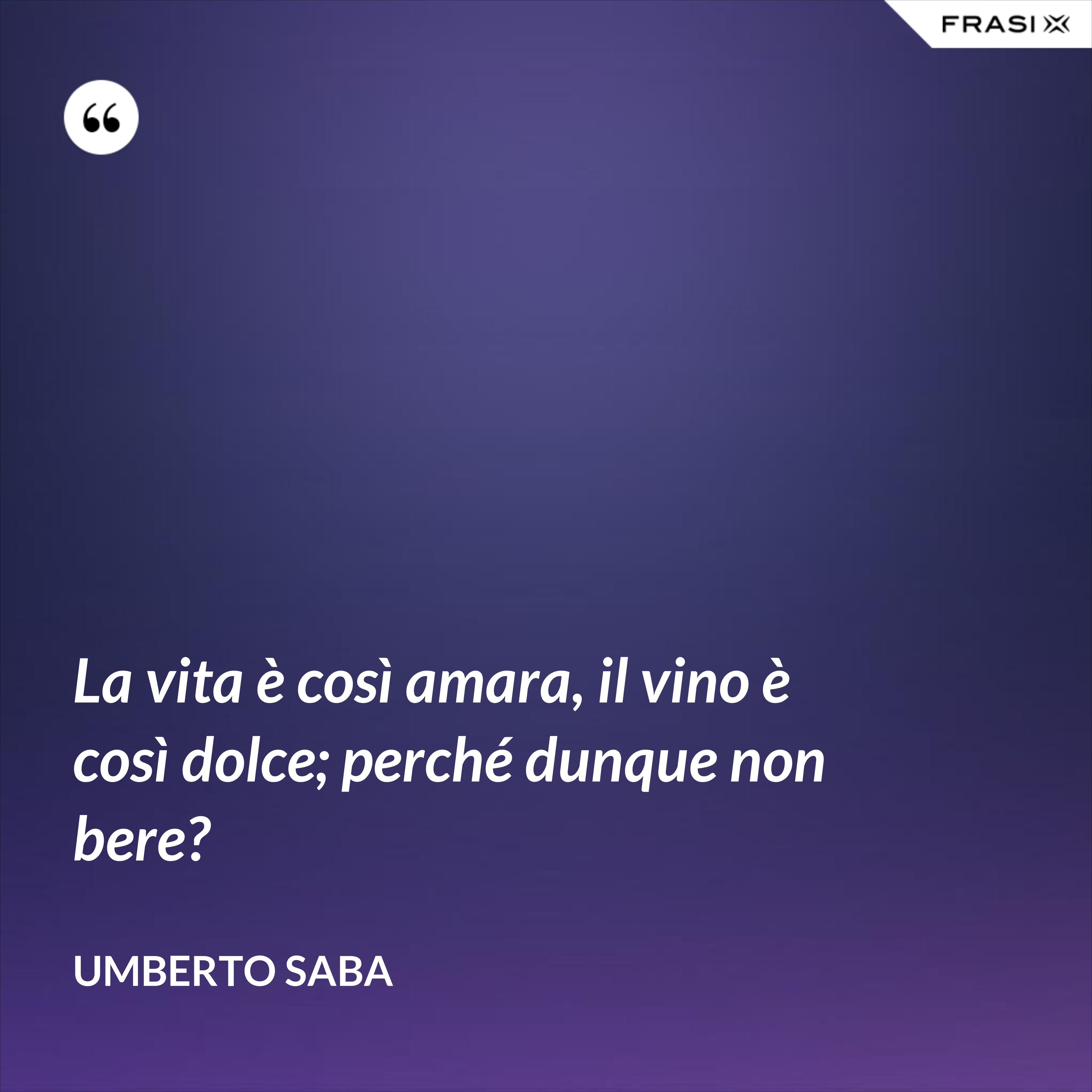 La vita è così amara, il vino è così dolce; perché dunque non bere? - Umberto Saba