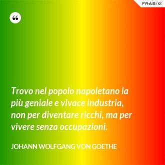 Trovo nel popolo napoletano la più geniale e vivace industria, non per diventare ricchi, ma per vivere senza occupazioni.