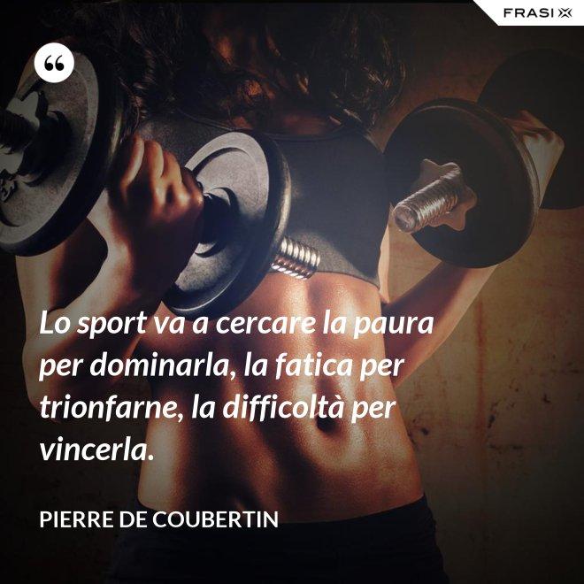 Lo sport va a cercare la paura per dominarla, la fatica per trionfarne, la difficoltà per vincerla. - Pierre de Coubertin