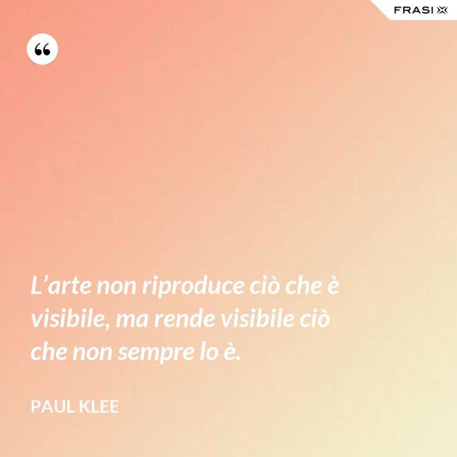 L'arte non riproduce ciò che è visibile, ma rende visibile ciò che non sempre lo è. - Paul Klee