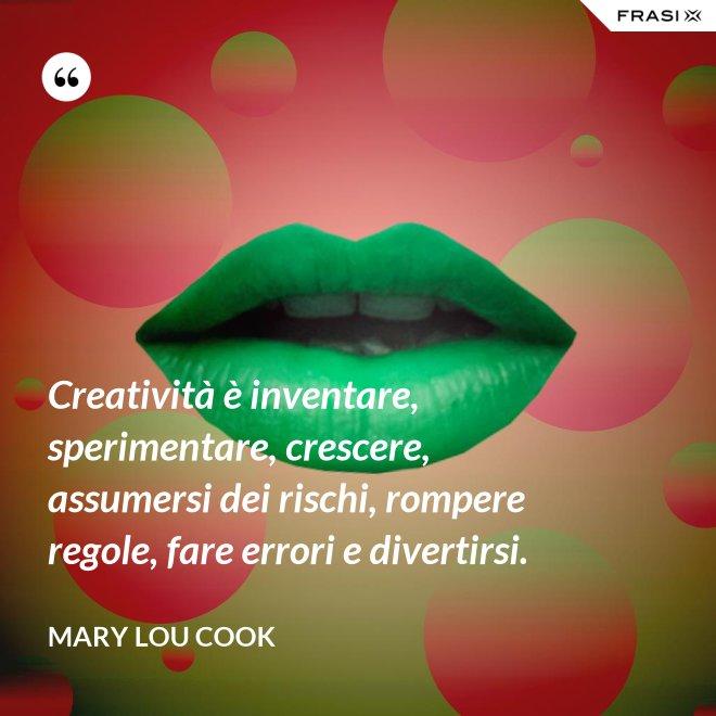 Creatività è inventare, sperimentare, crescere, assumersi dei rischi, rompere regole, fare errori e divertirsi. - Mary Lou Cook