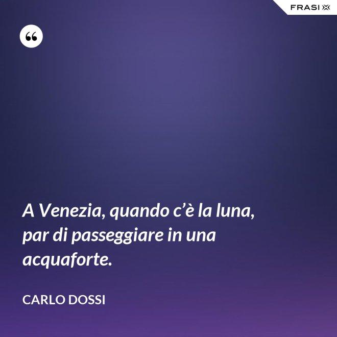 A Venezia, quando c'è la luna, par di passeggiare in una acquaforte. - Carlo Dossi