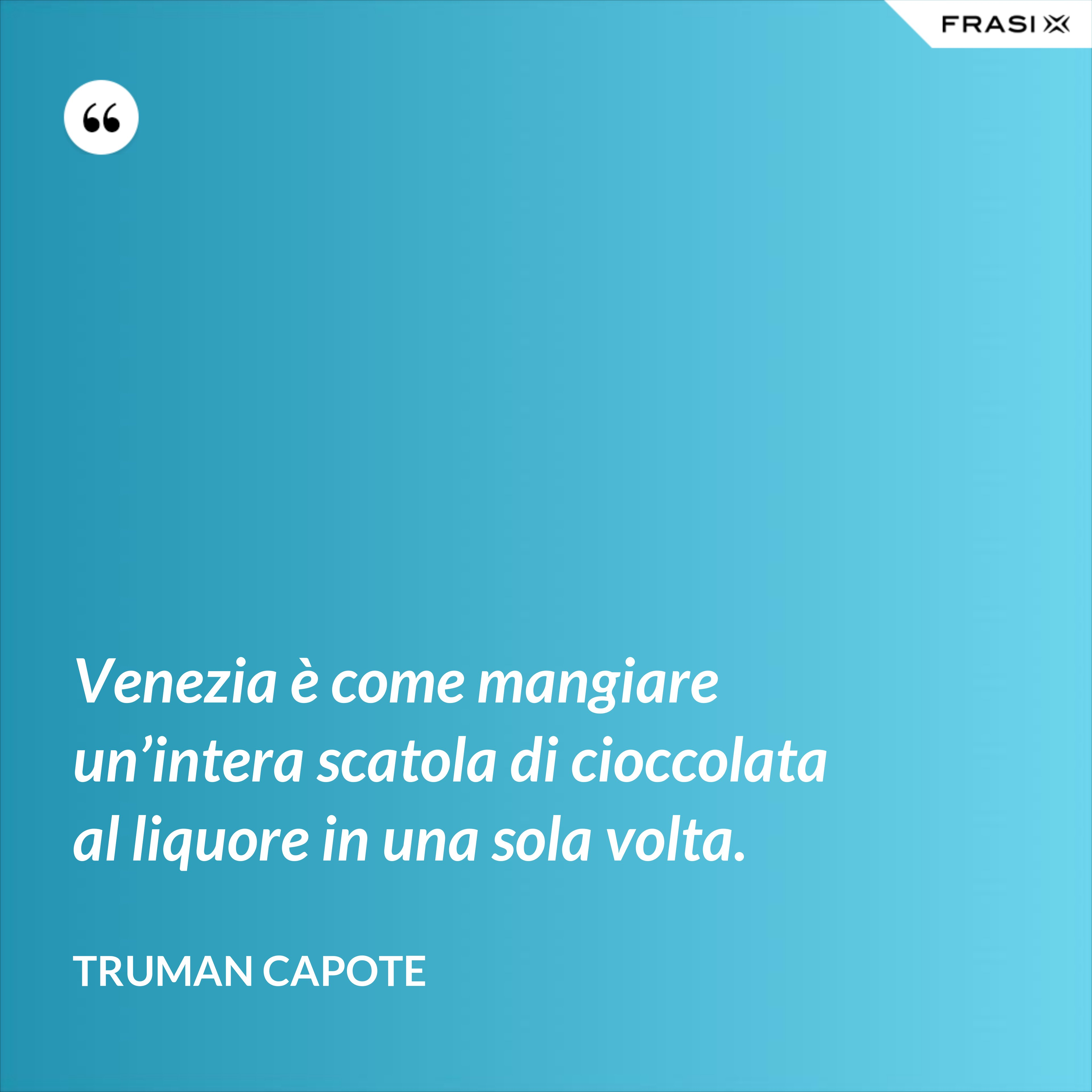 Venezia è come mangiare un'intera scatola di cioccolata al liquore in una sola volta. - Truman Capote