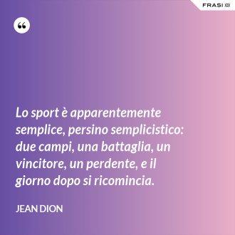 Lo sport è apparentemente semplice, persino semplicistico: due campi, una battaglia, un vincitore, un perdente, e il giorno dopo si ricomincia. - Jean Dion