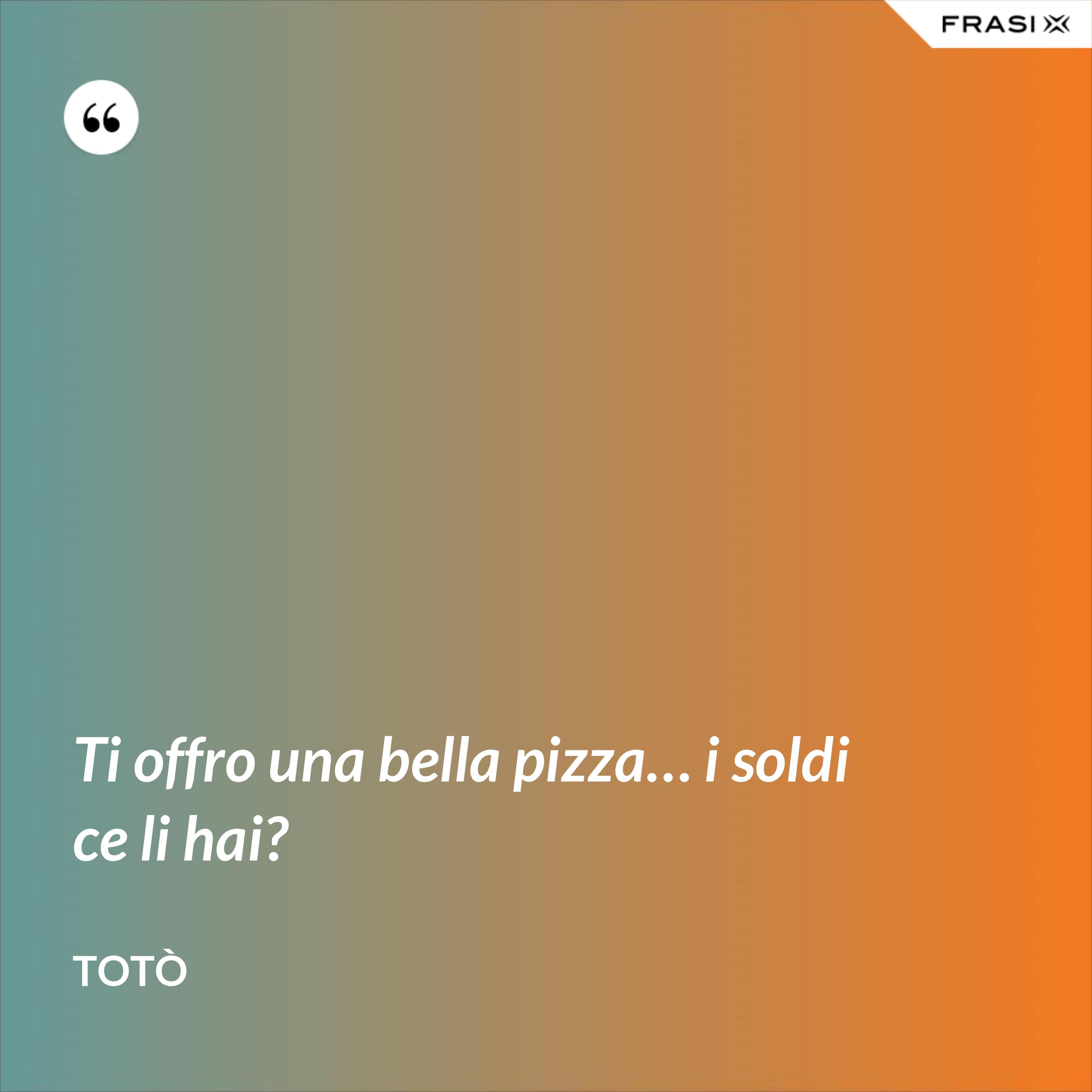 Ti offro una bella pizza… i soldi ce li hai? - Totò