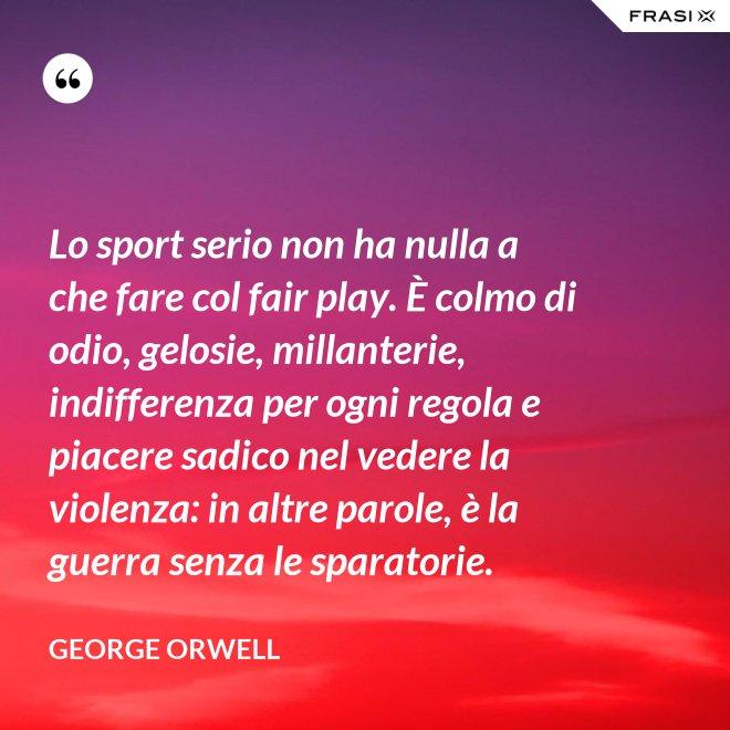Lo sport serio non ha nulla a che fare col fair play. È colmo di odio, gelosie, millanterie, indifferenza per ogni regola e piacere sadico nel vedere la violenza: in altre parole, è la guerra senza le sparatorie. - George Orwell