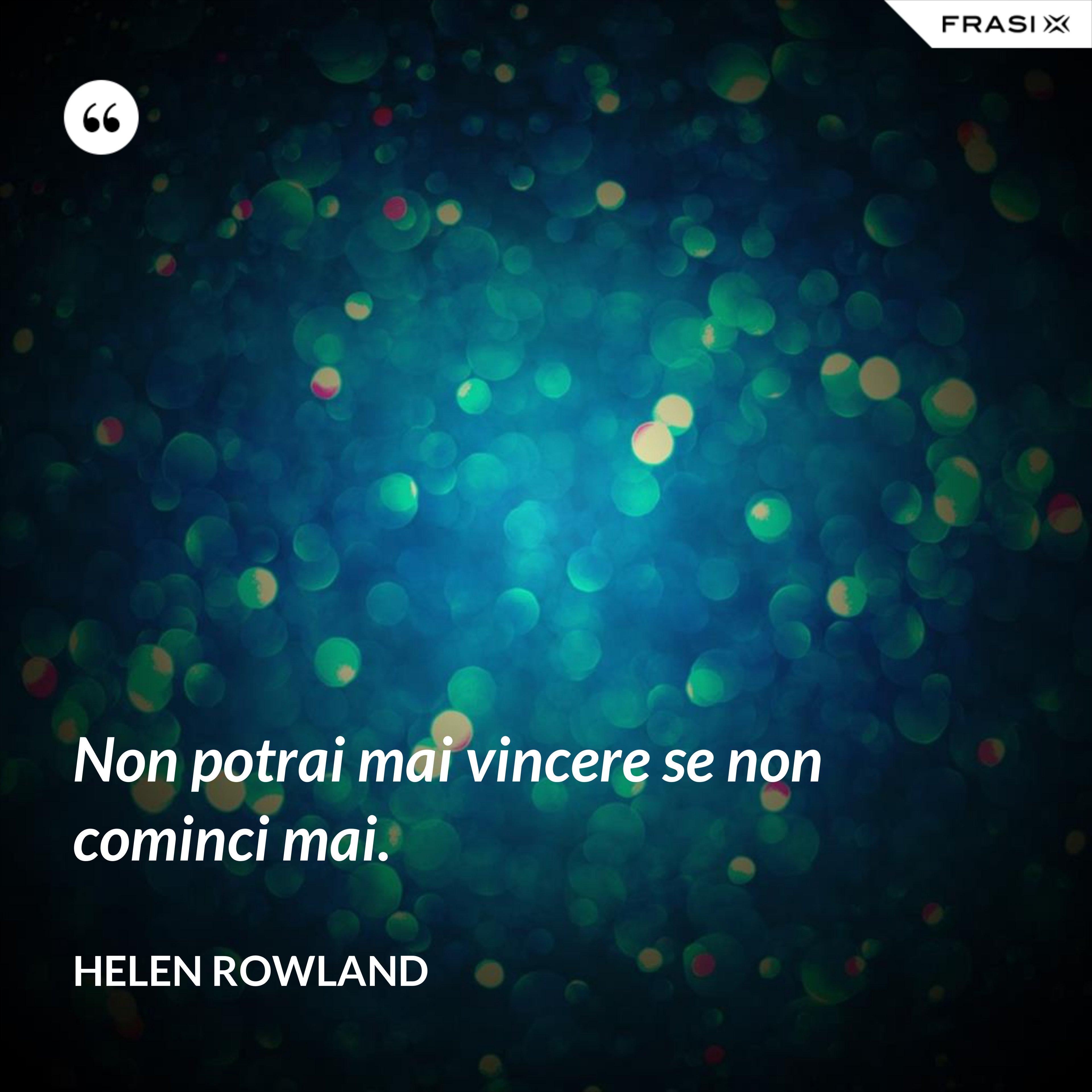 Non potrai mai vincere se non cominci mai. - Helen Rowland