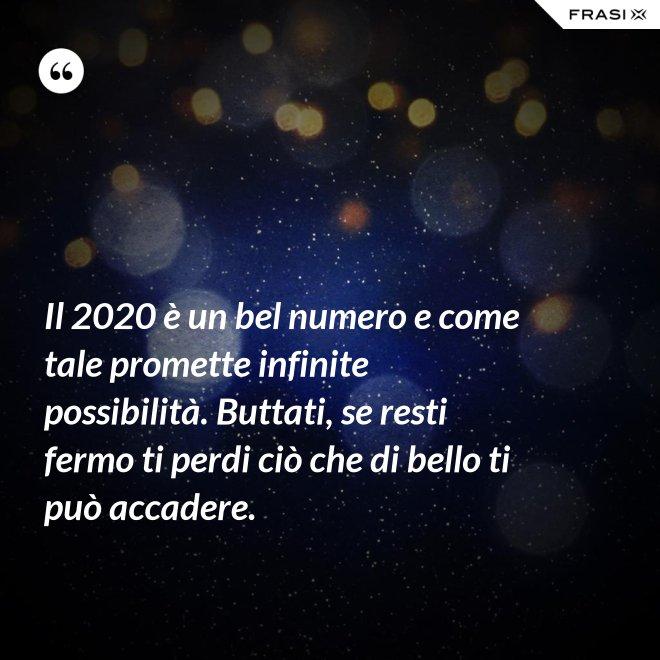 Il 2020 è un bel numero e come tale promette infinite possibilità. Buttati, se resti fermo ti perdi ciò che di bello ti può accadere. - Anonimo