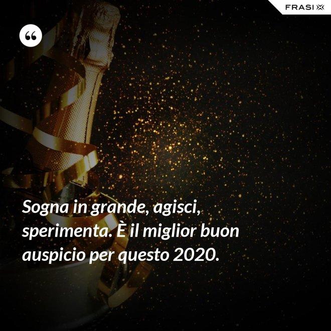 Sogna in grande, agisci, sperimenta. È il miglior buon auspicio per questo 2020. - Anonimo