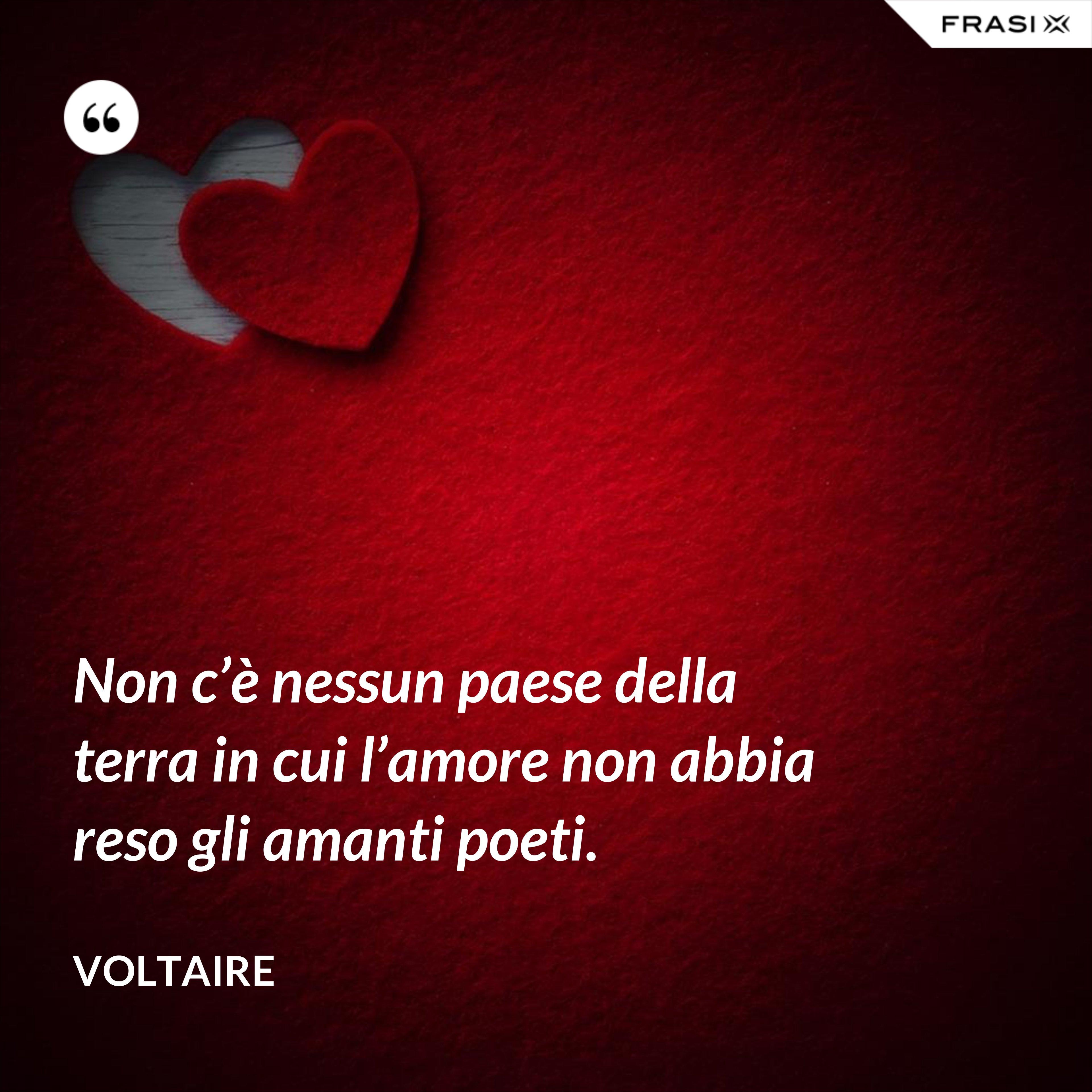 Non c'è nessun paese della terra in cui l'amore non abbia reso gli amanti poeti. - Voltaire
