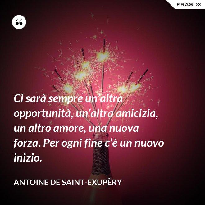 Ci sarà sempre un'altra opportunità, un'altra amicizia, un altro amore, una nuova forza. Per ogni fine c'è un nuovo inizio. - Antoine de Saint-Exupèry