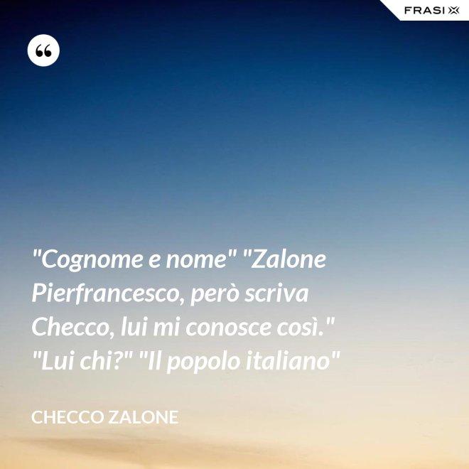 """""""Cognome e nome"""" """"Zalone Pierfrancesco, però scriva Checco, lui mi conosce così."""" """"Lui chi?"""" """"Il popolo italiano"""" - Checco Zalone"""