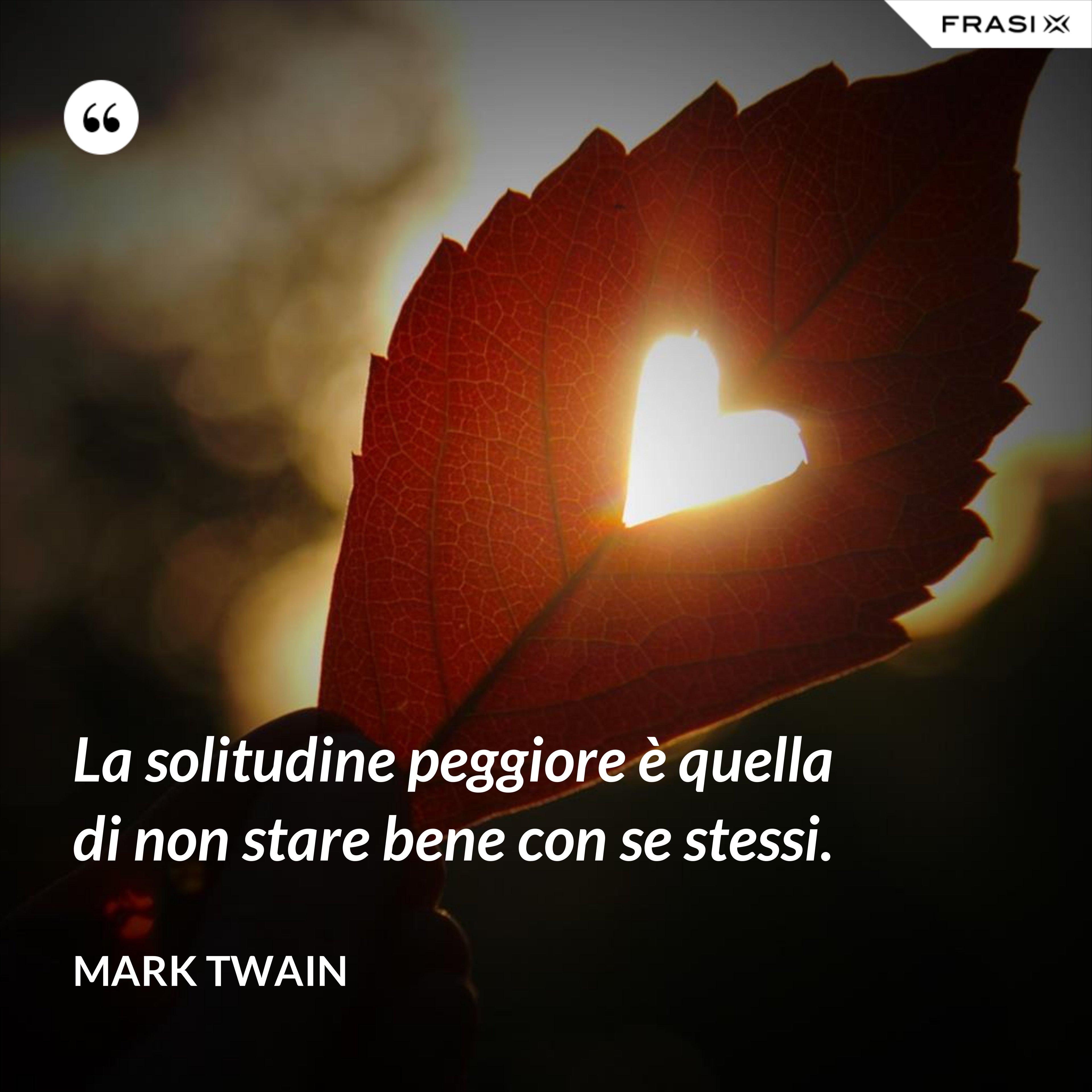 La solitudine peggiore è quella di non stare bene con se stessi. - Mark Twain