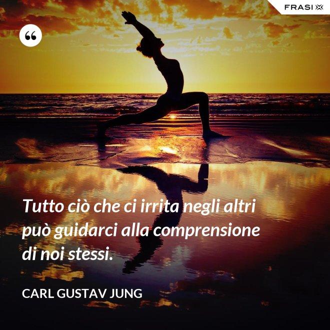 Tutto ciò che ci irrita negli altri può guidarci alla comprensione di noi stessi. - Carl Gustav Jung