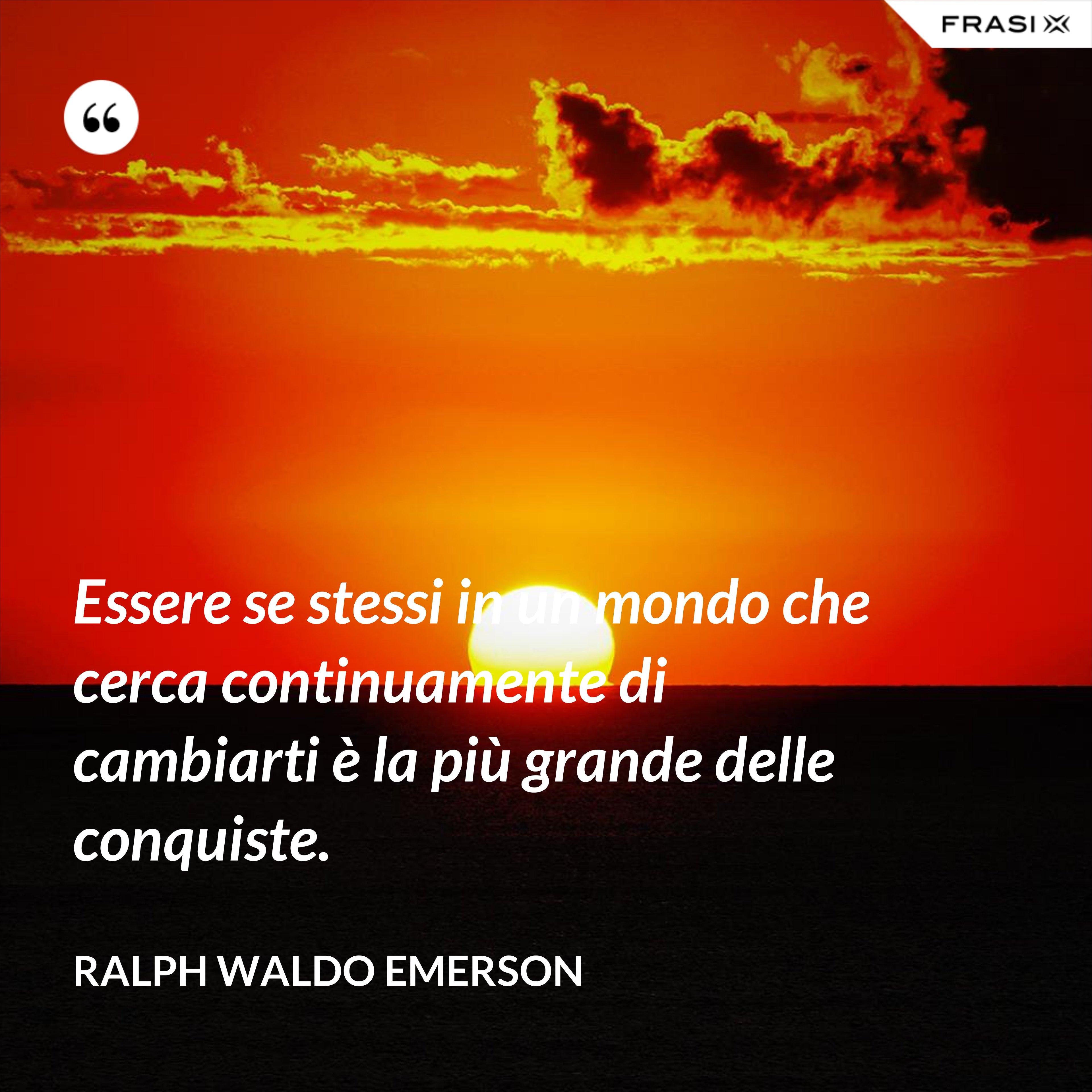 Essere se stessi in un mondo che cerca continuamente di cambiarti è la più grande delle conquiste. - Ralph Waldo Emerson