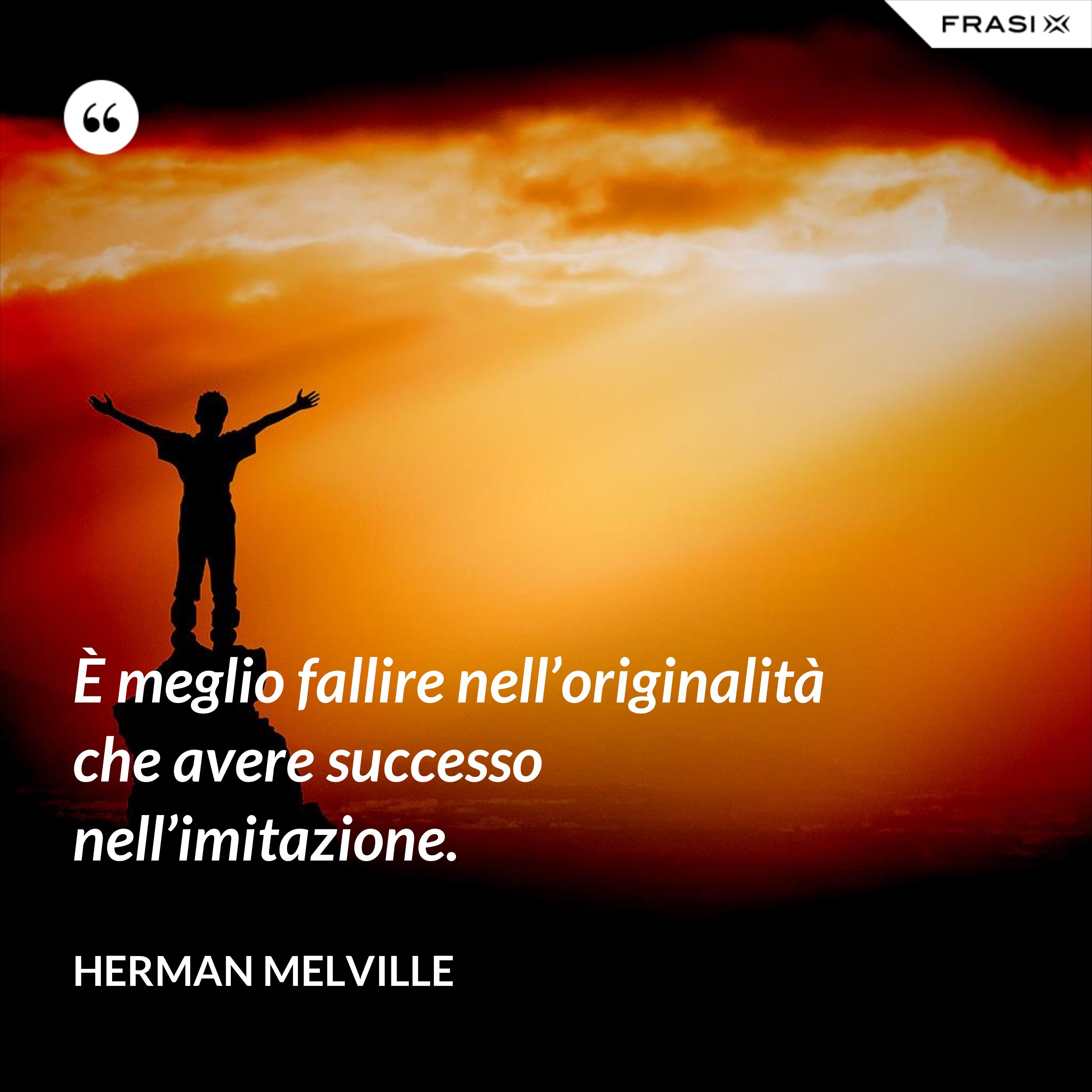 È meglio fallire nell'originalità che avere successo nell'imitazione. - Herman Melville