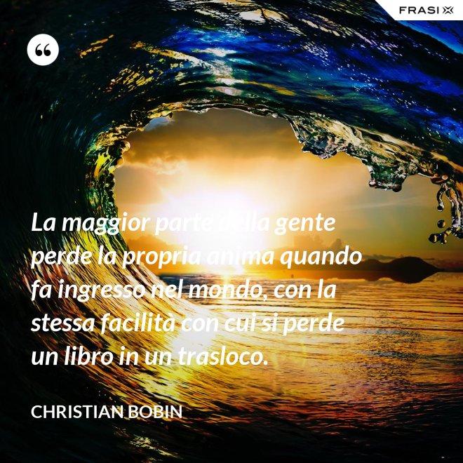 La maggior parte della gente perde la propria anima quando fa ingresso nel mondo, con la stessa facilità con cui si perde un libro in un trasloco. - Christian Bobin