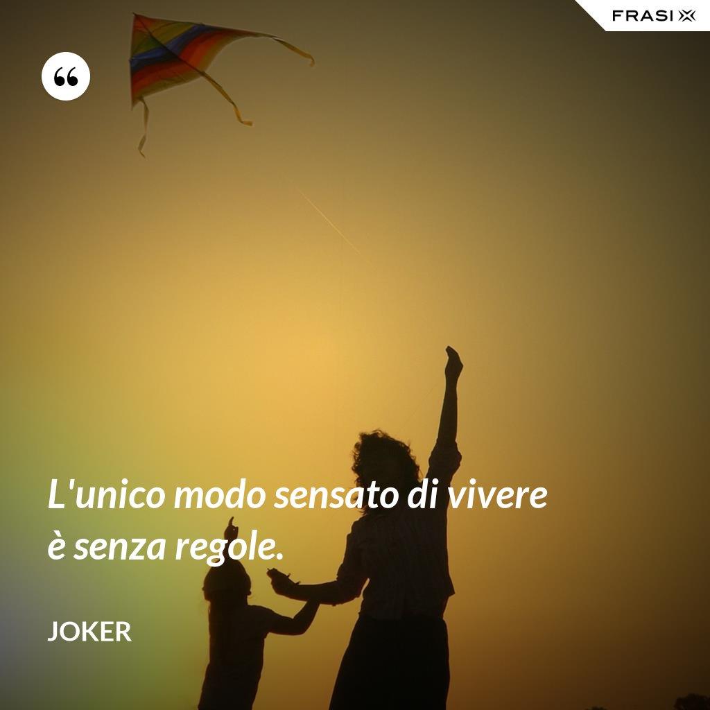 L'unico modo sensato di vivere è senza regole. - Joker