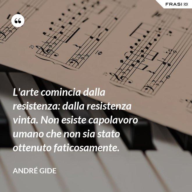 L'arte comincia dalla resistenza: dalla resistenza vinta. Non esiste capolavoro umano che non sia stato ottenuto faticosamente. - André Gide