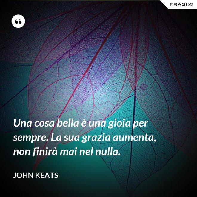 Una cosa bella è una gioia per sempre. La sua grazia aumenta, non finirà mai nel nulla. - John Keats