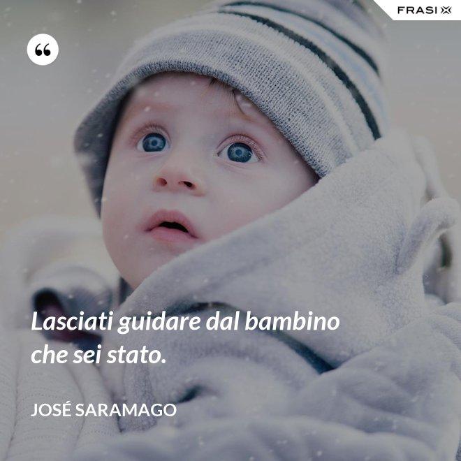 Lasciati guidare dal bambino che sei stato. - José Saramago