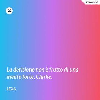 La derisione non è frutto di una mente forte, Clarke. - Lexa