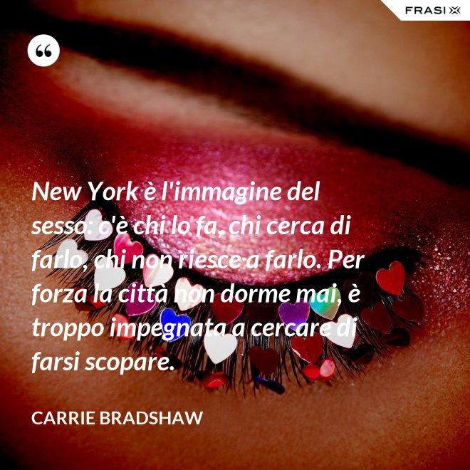 New York è l'immagine del sesso: c'è chi lo fa, chi cerca di farlo, chi non riesce a farlo. Per forza la città non dorme mai, è troppo impegnata a cercare di farsi scopare. - Carrie Bradshaw