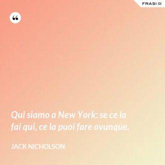 Qui siamo a New York: se ce la fai qui, ce la puoi fare ovunque. - Jack Nicholson