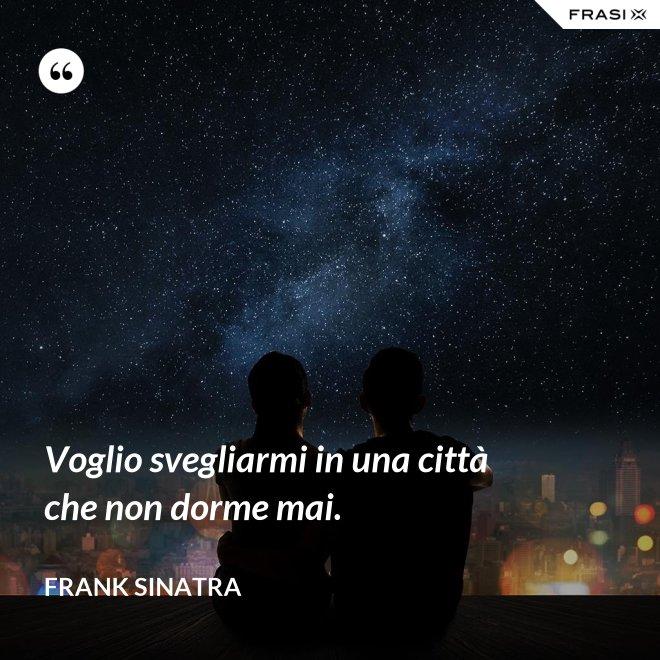Voglio svegliarmi in una città che non dorme mai. - Frank Sinatra