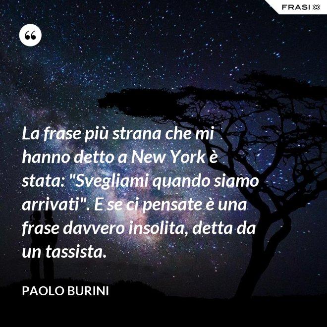 """La frase più strana che mi hanno detto a New York è stata: """"Svegliami quando siamo arrivati"""". E se ci pensate è una frase davvero insolita, detta da un tassista. - Paolo Burini"""